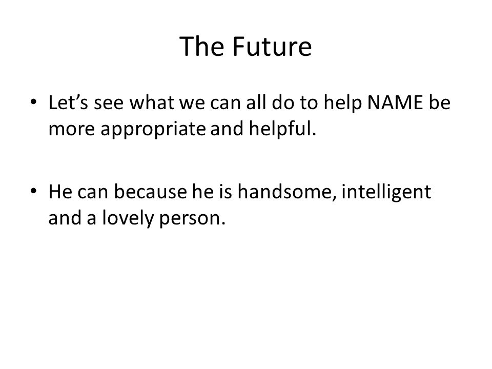 The Future Lets see what we can all do to help NAME be more appropriate and helpful. He can because he is handsome, intelligent and a lovely person.
