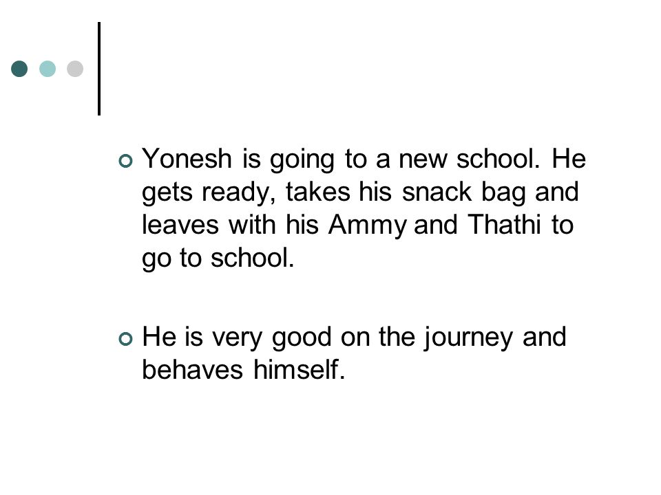 Yonesh is going to a new school. He gets ready, takes his snack bag and leaves with his Ammy and Thathi to go to school. He is very good on the journe