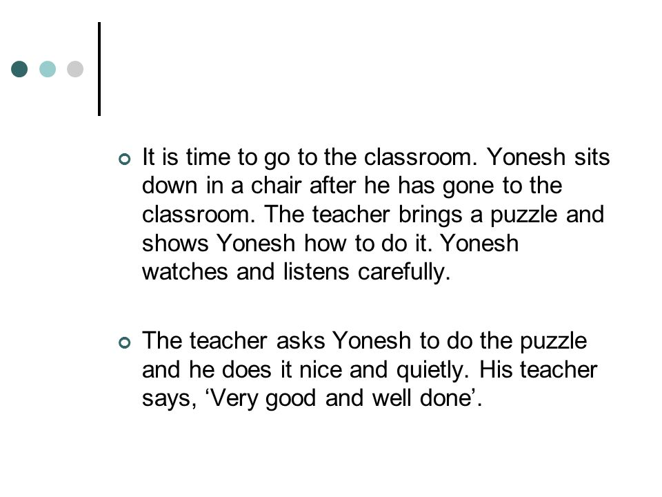 It is time to go to the classroom. Yonesh sits down in a chair after he has gone to the classroom. The teacher brings a puzzle and shows Yonesh how to