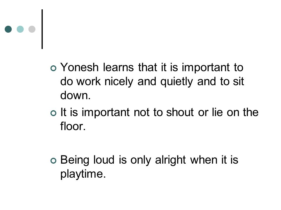Yonesh learns that it is important to do work nicely and quietly and to sit down.