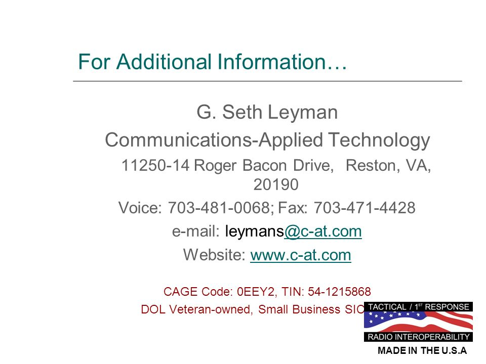 For Additional Information… G. Seth Leyman Communications-Applied Technology 11250-14 Roger Bacon Drive, Reston, VA, 20190 Voice: 703-481-0068; Fax: 7