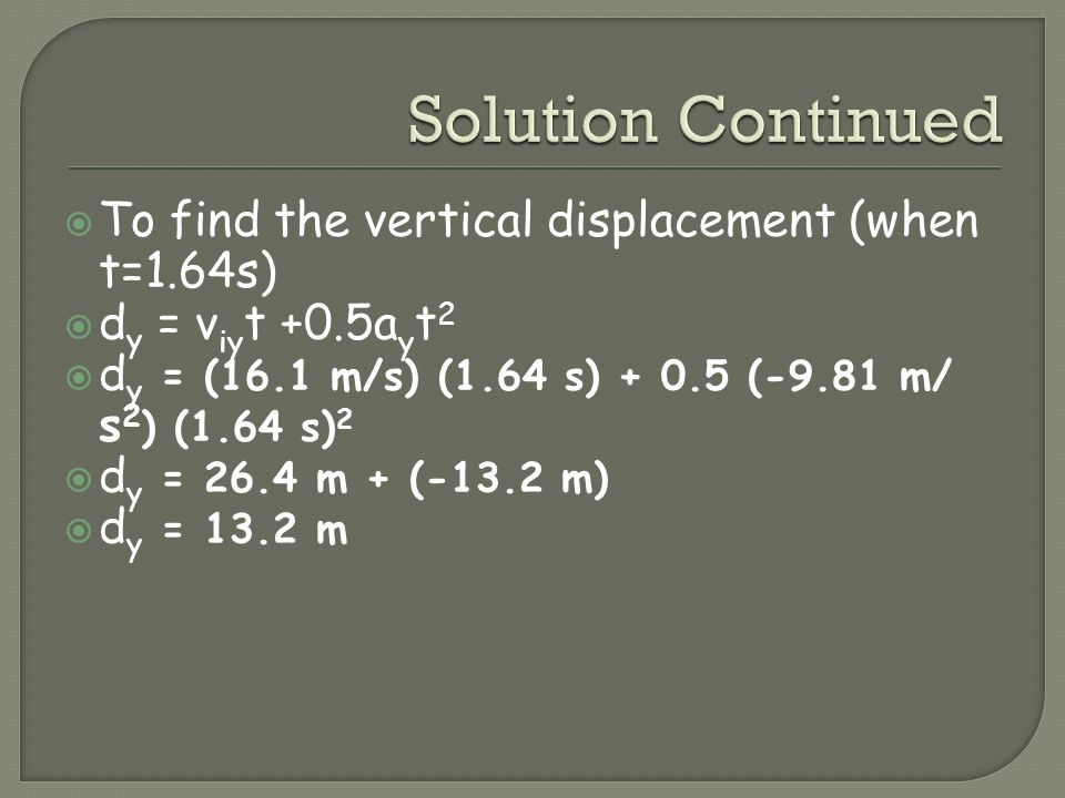 To find the vertical displacement (when t=1.64s) d y = v iy t +0.5a y t 2 d y = (16.1 m/s) (1.64 s) + 0.5 (-9.81 m/ s 2 ) (1.64 s) 2 d y = 26.4 m + (-