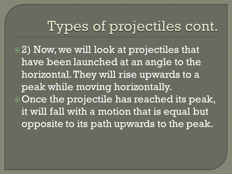 2) Now, we will look at projectiles that have been launched at an angle to the horizontal. They will rise upwards to a peak while moving horizontally.
