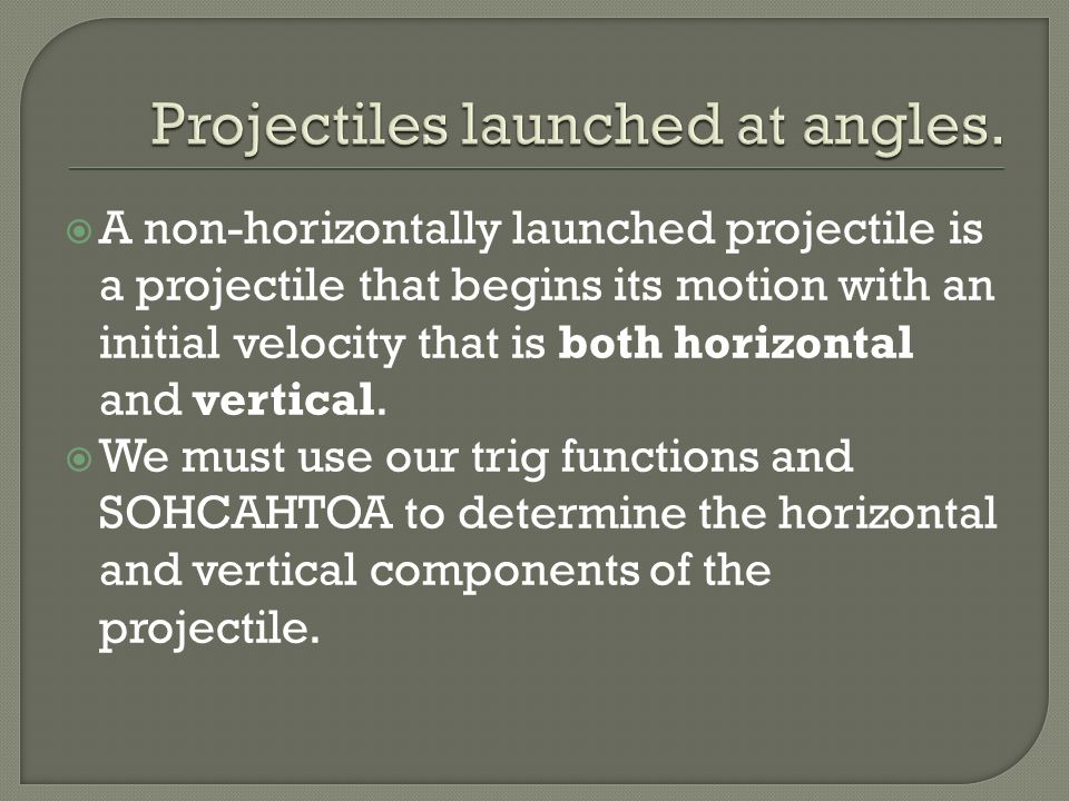A non-horizontally launched projectile is a projectile that begins its motion with an initial velocity that is both horizontal and vertical. We must u