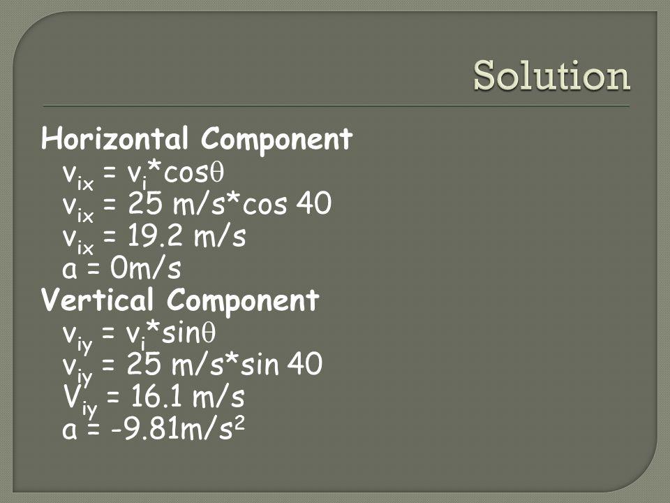 Horizontal Component v ix = v i *cos v ix = 25 m/s*cos 40 v ix = 19.2 m/s a = 0m/s Vertical Component v iy = v i *sin v iy = 25 m/s*sin 40 V iy = 16.1 m/s a = -9.81m/s 2