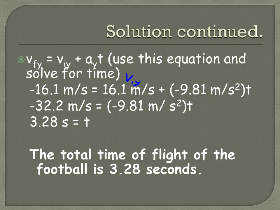 v fy = v iy + a y t (use this equation and solve for time) -16.1 m/s = 16.1 m/s + (-9.81 m/s 2 )t -32.2 m/s = (-9.81 m/ s 2 )t 3.28 s = t The total ti