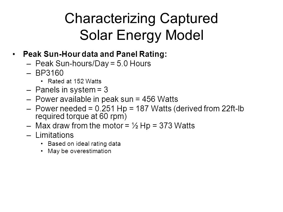 Characterizing Captured Solar Energy Model Peak Sun-Hour data and Panel Rating: –Peak Sun-hours/Day = 5.0 Hours –BP3160 Rated at 152 Watts –Panels in system = 3 –Power available in peak sun = 456 Watts –Power needed = 0.251 Hp = 187 Watts (derived from 22ft-lb required torque at 60 rpm) –Max draw from the motor = ½ Hp = 373 Watts –Limitations Based on ideal rating data May be overestimation