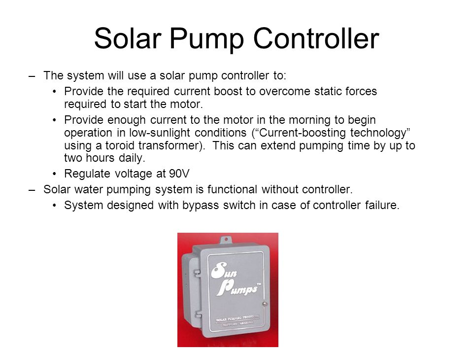 Solar Pump Controller –The system will use a solar pump controller to: Provide the required current boost to overcome static forces required to start the motor.