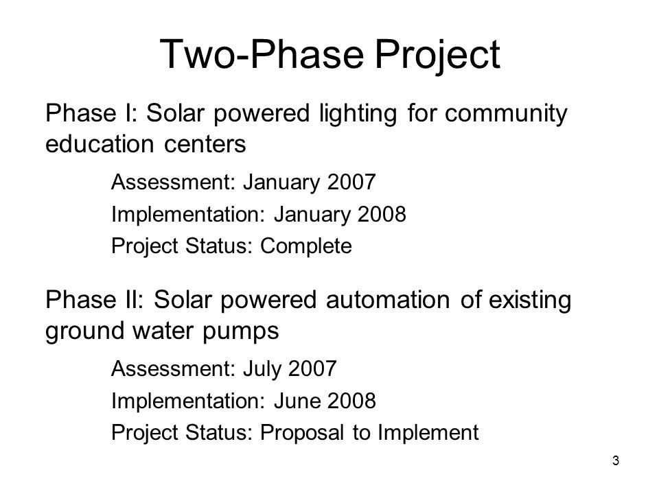 Two-Phase Project Phase I: Solar powered lighting for community education centers Assessment: January 2007 Implementation: January 2008 Project Status: Complete 3 Phase II: Solar powered automation of existing ground water pumps Assessment: July 2007 Implementation: June 2008 Project Status: Proposal to Implement