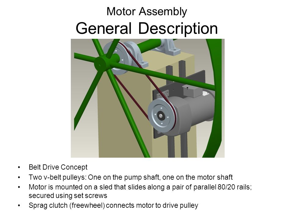 Motor Assembly General Description Belt Drive Concept Two v-belt pulleys: One on the pump shaft, one on the motor shaft Motor is mounted on a sled that slides along a pair of parallel 80/20 rails; secured using set screws Sprag clutch (freewheel) connects motor to drive pulley