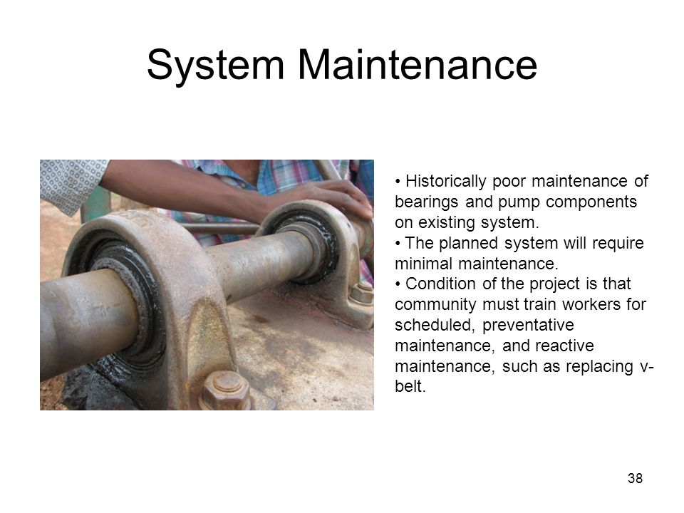 System Maintenance 38 Historically poor maintenance of bearings and pump components on existing system.