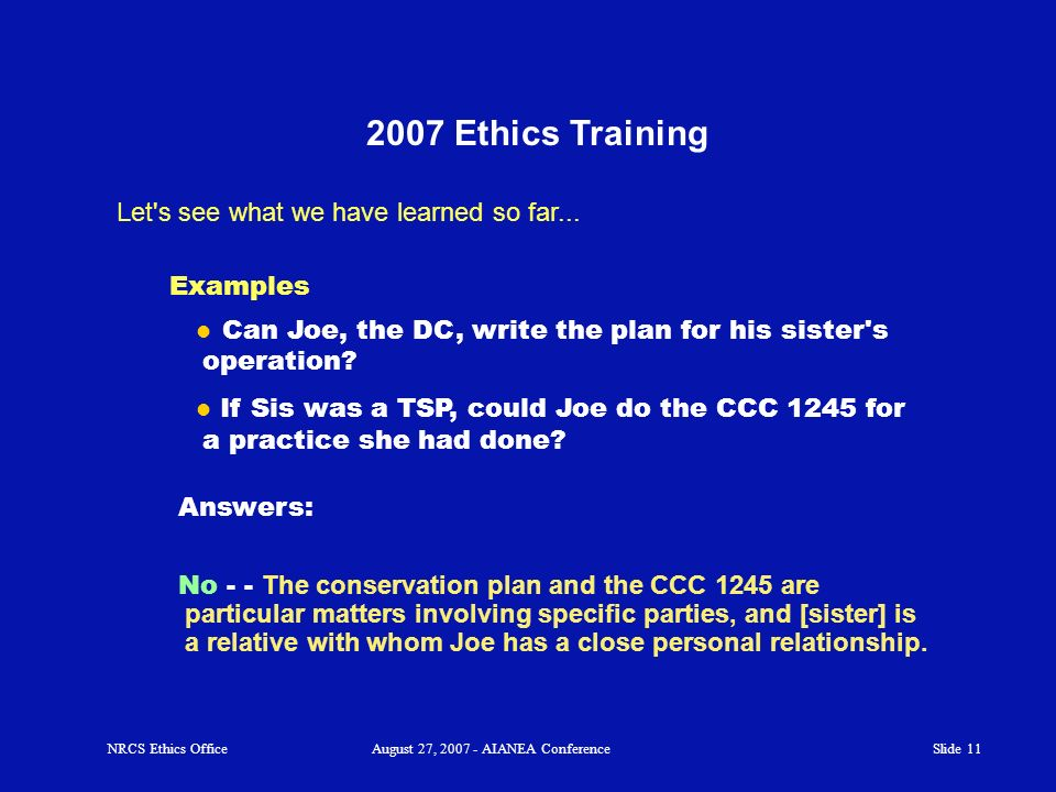 Slide 10 2007 Ethics Training Let's see what we have learned so far... NRCS Ethics OfficeAugust 27, 2007 - AIANEA Conference Example: Can a DC work on