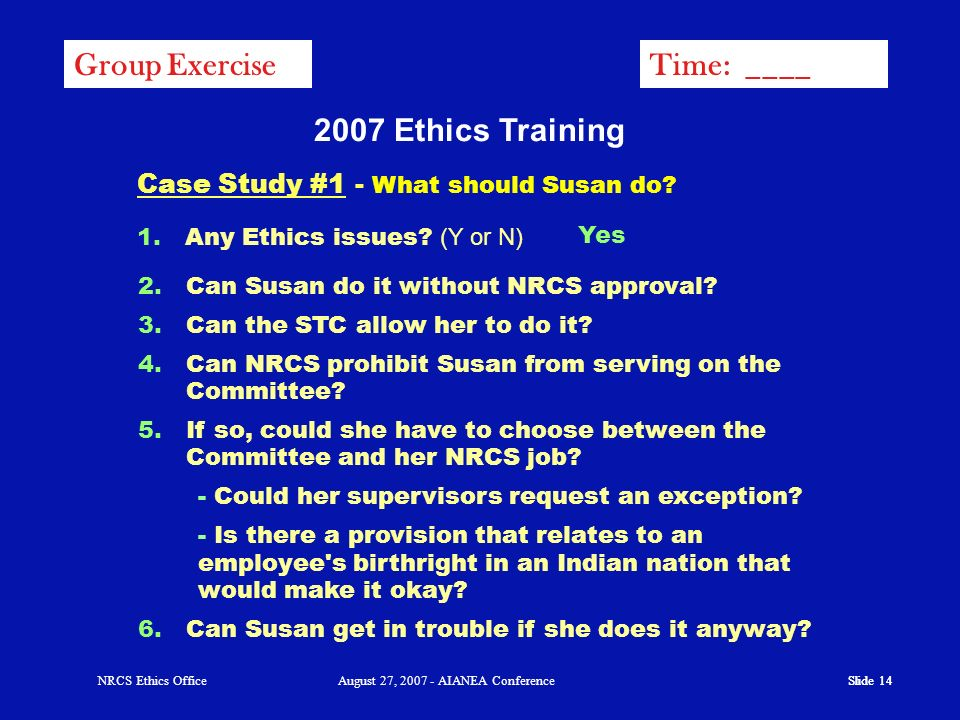 Slide 13 NRCS Ethics OfficeAugust 27, 2007 - AIANEA Conference Case Study #1 Susan has been doing a great job for NRCS as a Tribal Liaison. She is res
