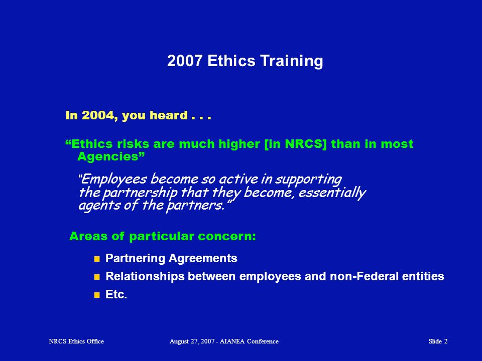 Slide 1 NRCS Ethics OfficeAugust 27, 2007 - AIANEA Conference NRCS Employees 2007 Ethics Training Sponsor: AIANEA Audience: Presented by the NRCS Ethi