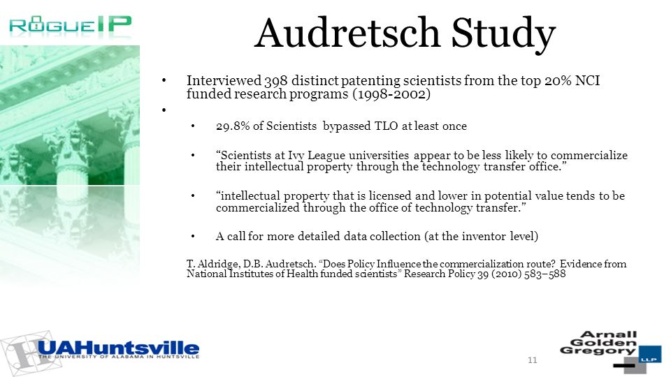 Audretsch Study Interviewed 398 distinct patenting scientists from the top 20% NCI funded research programs (1998-2002) 29.8% of Scientists bypassed TLO at least once Scientists at Ivy League universities appear to be less likely to commercialize their intellectual property through the technology transfer office.
