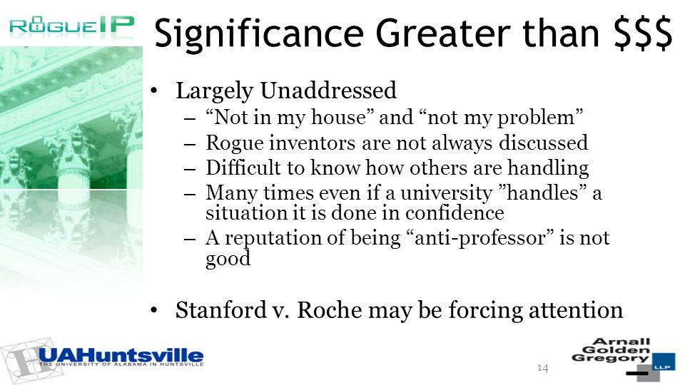 Significance Greater than $$$ Largely Unaddressed – Not in my house and not my problem – Rogue inventors are not always discussed – Difficult to know how others are handling – Many times even if a university handles a situation it is done in confidence – A reputation of being anti-professor is not good Stanford v.