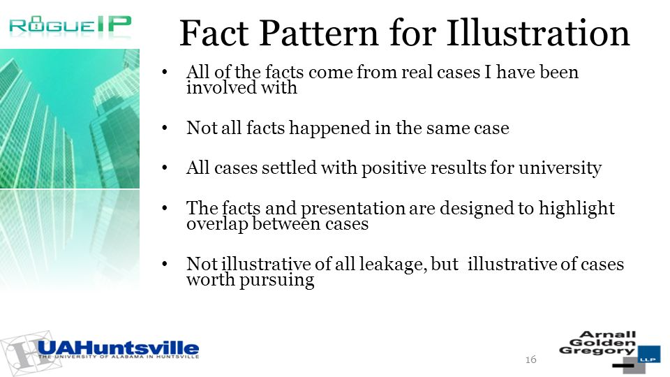 Fact Pattern for Illustration All of the facts come from real cases I have been involved with Not all facts happened in the same case All cases settled with positive results for university The facts and presentation are designed to highlight overlap between cases Not illustrative of all leakage, but illustrative of cases worth pursuing 16