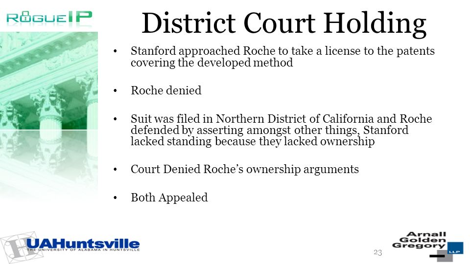 District Court Holding Stanford approached Roche to take a license to the patents covering the developed method Roche denied Suit was filed in Northern District of California and Roche defended by asserting amongst other things, Stanford lacked standing because they lacked ownership Court Denied Roches ownership arguments Both Appealed 23