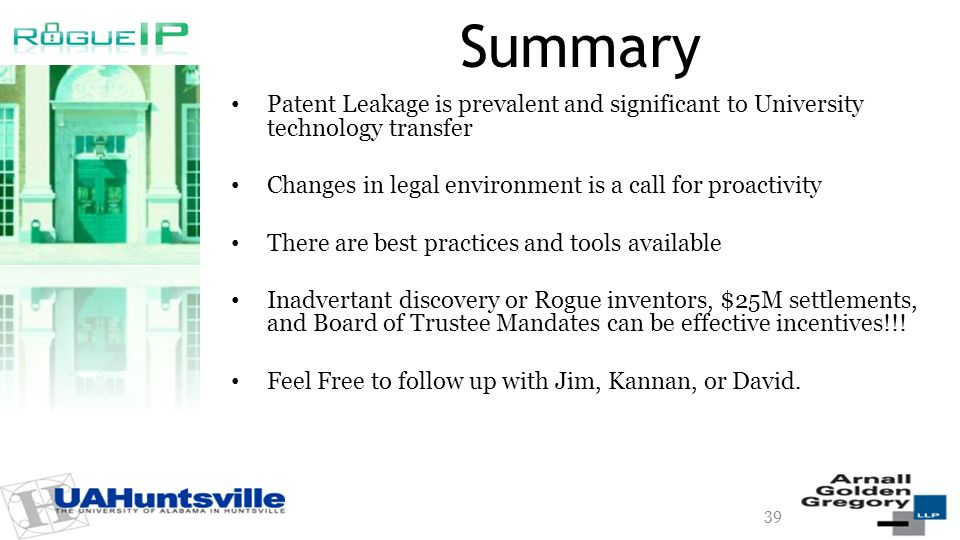 Summary Patent Leakage is prevalent and significant to University technology transfer Changes in legal environment is a call for proactivity There are best practices and tools available Inadvertant discovery or Rogue inventors, $25M settlements, and Board of Trustee Mandates can be effective incentives!!.