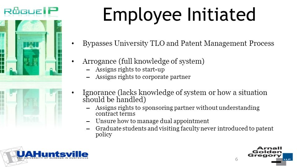 Employee Initiated Bypasses University TLO and Patent Management Process Arrogance (full knowledge of system) – Assigns rights to start-up – Assigns rights to corporate partner Ignorance (lacks knowledge of system or how a situation should be handled) – Assigns rights to sponsoring partner without understanding contract terms – Unsure how to manage dual appointment – Graduate students and visiting faculty never introduced to patent policy 6