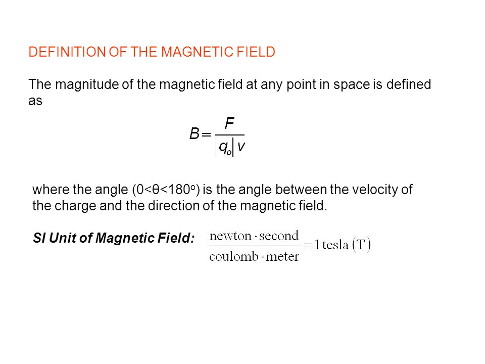 DEFINITION OF THE MAGNETIC FIELD The magnitude of the magnetic field at any point in space is defined as where the angle (0<θ<180 o ) is the angle bet