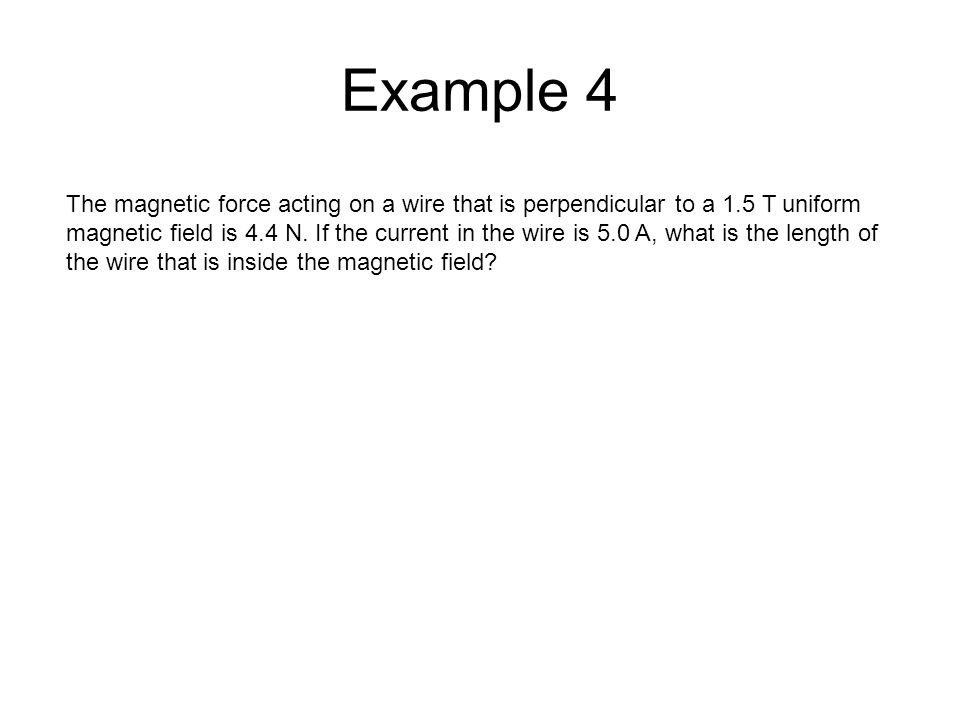 Example 4 The magnetic force acting on a wire that is perpendicular to a 1.5 T uniform magnetic field is 4.4 N. If the current in the wire is 5.0 A, w