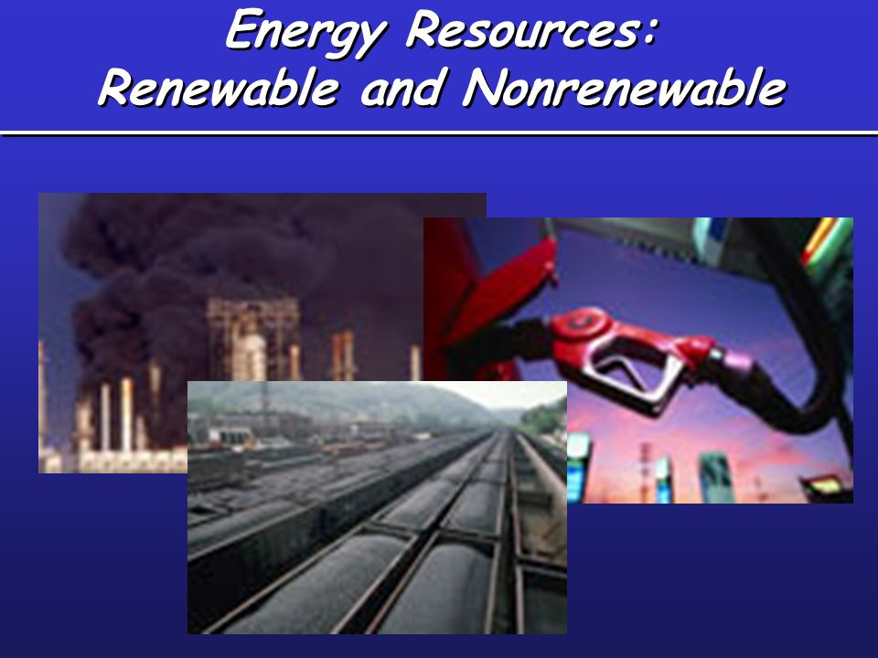 Energy Resources: Renewable and Nonrenewable