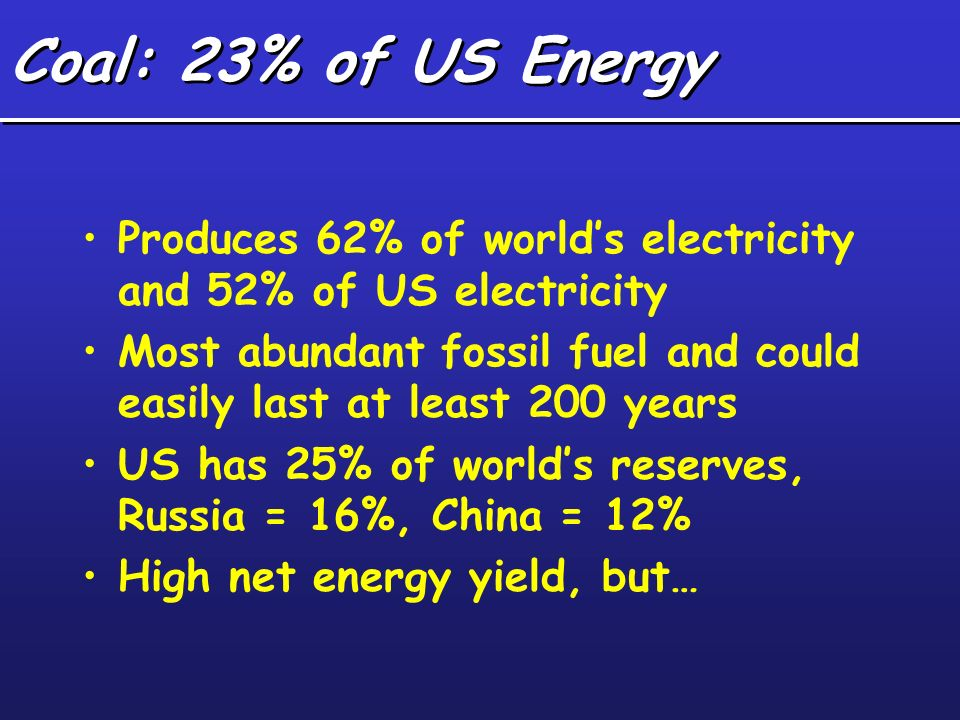Produces 62% of worlds electricity and 52% of US electricity Most abundant fossil fuel and could easily last at least 200 years US has 25% of worlds r