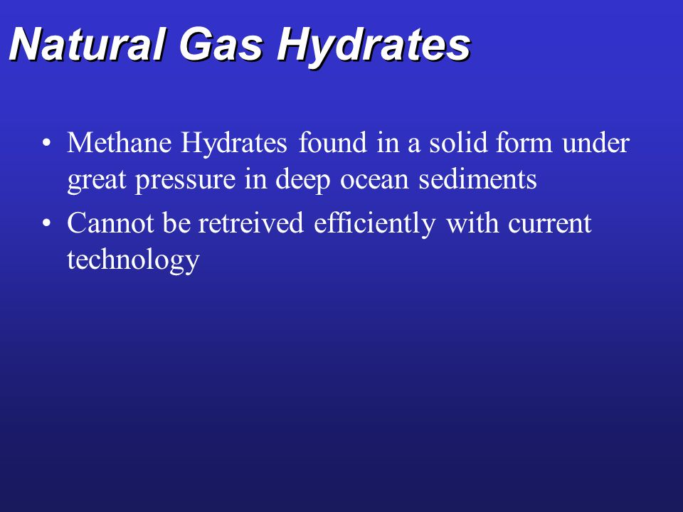 Natural Gas Hydrates Methane Hydrates found in a solid form under great pressure in deep ocean sediments Cannot be retreived efficiently with current
