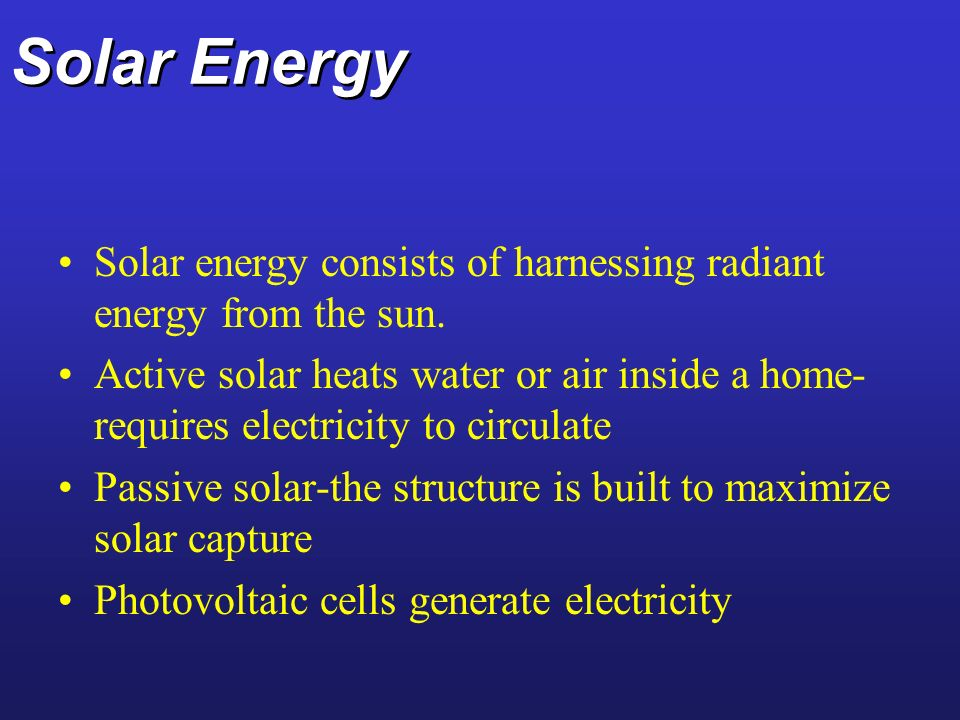 Solar Energy Solar energy consists of harnessing radiant energy from the sun. Active solar heats water or air inside a home- requires electricity to c