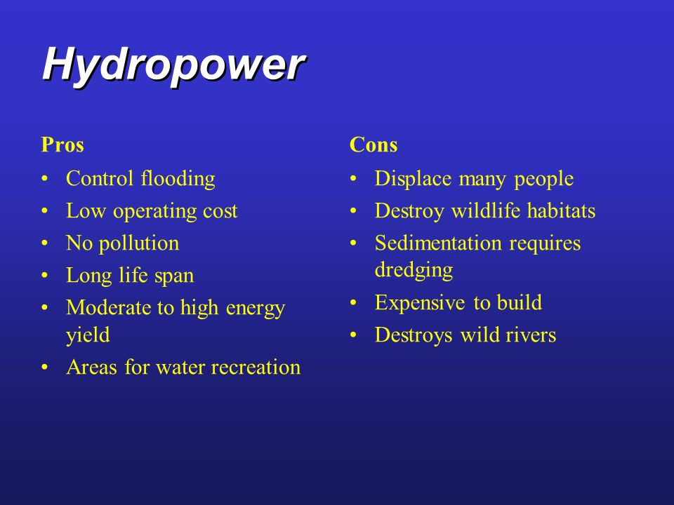 Hydropower Pros Control flooding Low operating cost No pollution Long life span Moderate to high energy yield Areas for water recreation Control flood