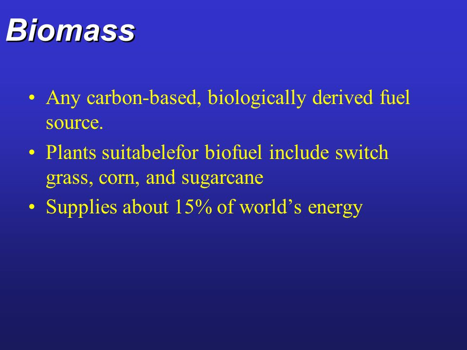 Biomass Any carbon-based, biologically derived fuel source. Plants suitabelefor biofuel include switch grass, corn, and sugarcane Supplies about 15% o