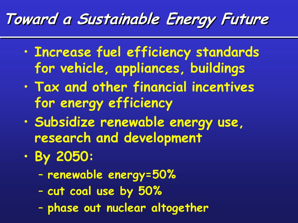 Toward a Sustainable Energy Future Increase fuel efficiency standards for vehicle, appliances, buildings Tax and other financial incentives for energy