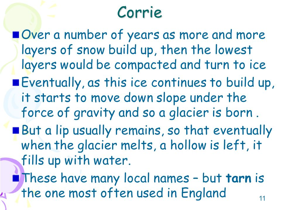 11 Corrie Over a number of years as more and more layers of snow build up, then the lowest layers would be compacted and turn to ice Eventually, as th