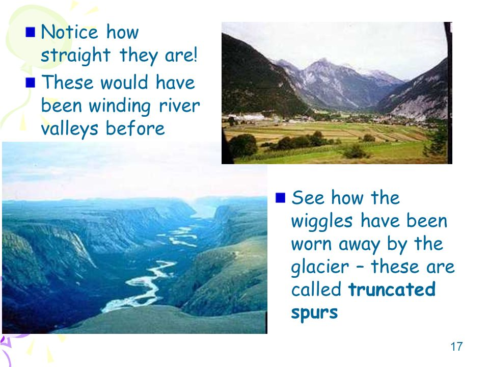 17 Notice how straight they are! These would have been winding river valleys before See how the wiggles have been worn away by the glacier – these are