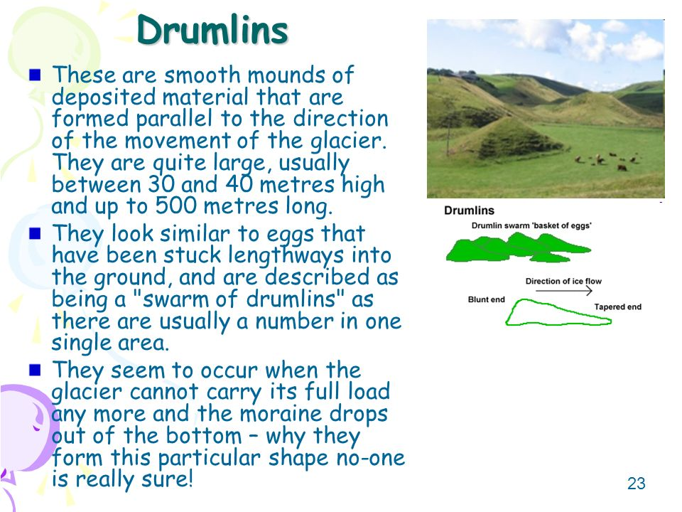 23 Drumlins These are smooth mounds of deposited material that are formed parallel to the direction of the movement of the glacier. They are quite lar