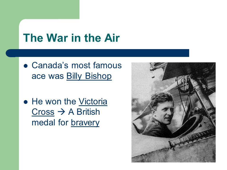The War in the Air Canadas most famous ace was Billy Bishop He won the Victoria Cross A British medal for bravery