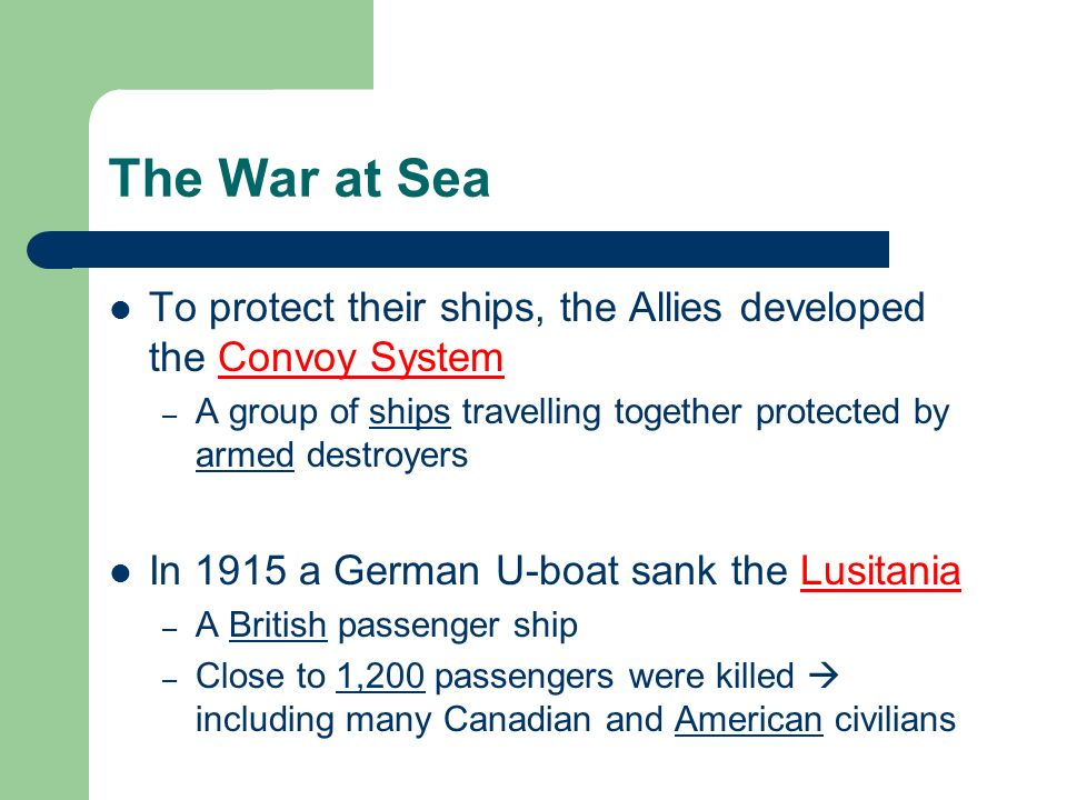 The War at Sea To protect their ships, the Allies developed the Convoy System – A group of ships travelling together protected by armed destroyers In 1915 a German U-boat sank the Lusitania – A British passenger ship – Close to 1,200 passengers were killed including many Canadian and American civilians
