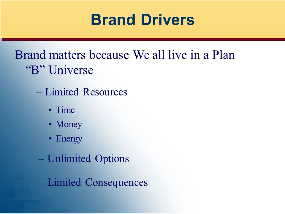 Brand matters because We all live in a Plan B Universe –Limited Resources Time –Unlimited Options Money Energy –Limited Consequences Brand Drivers