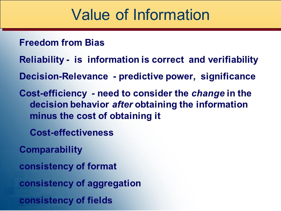 Value of Information Freedom from Bias Reliability - is information is correct and verifiability Decision-Relevance - predictive power, significance Cost-efficiency - need to consider the change in the decision behavior after obtaining the information minus the cost of obtaining it Cost-effectiveness Comparability consistency of format consistency of aggregation consistency of fields