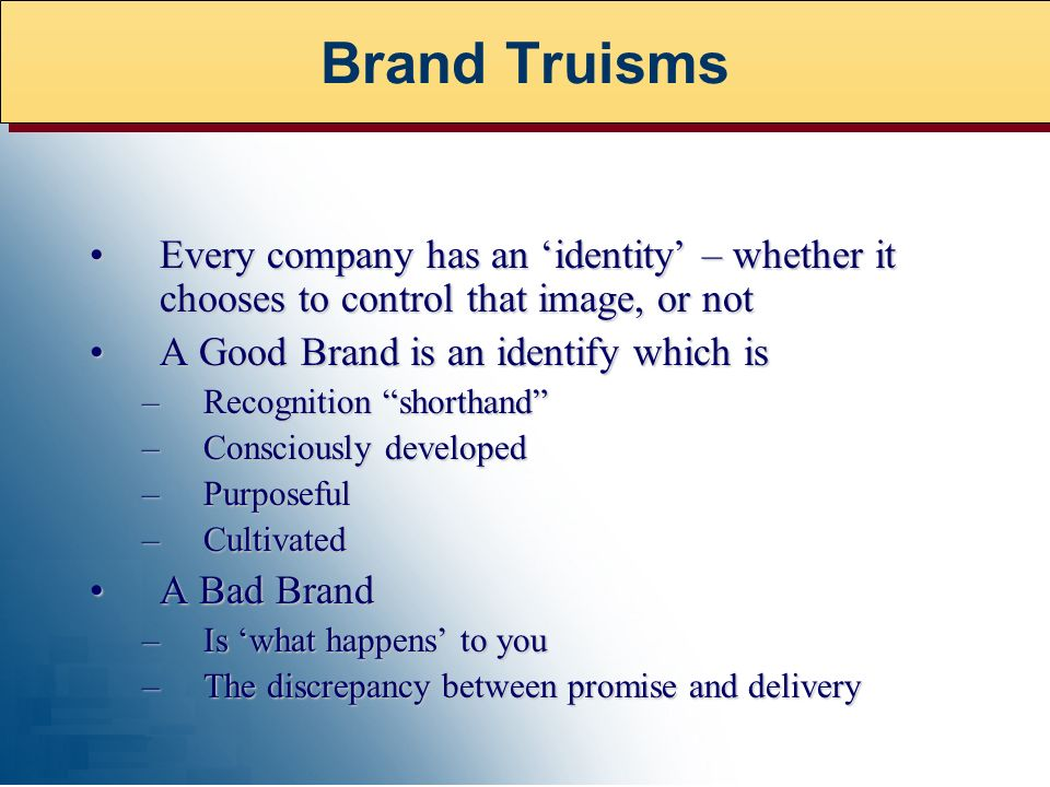Every company has an identity – whether it chooses to control that image, or notEvery company has an identity – whether it chooses to control that image, or not A Good Brand is an identify which isA Good Brand is an identify which is –Recognition shorthand –Consciously developed –Purposeful –Cultivated A Bad BrandA Bad Brand –Is what happens to you –The discrepancy between promise and delivery Brand Truisms