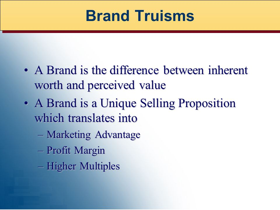 A Brand is the difference between inherent worth and perceived valueA Brand is the difference between inherent worth and perceived value A Brand is a Unique Selling Proposition which translates intoA Brand is a Unique Selling Proposition which translates into –Marketing Advantage –Profit Margin –Higher Multiples Brand Truisms