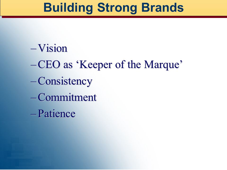 –Vision –CEO as Keeper of the Marque –Consistency –Commitment –Patience Building Strong Brands