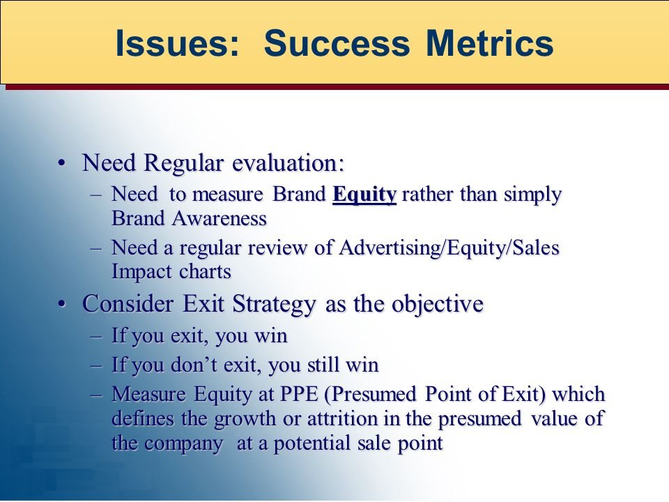 Need Regular evaluation:Need Regular evaluation: –Need to measure Brand Equity rather than simply Brand Awareness –Need a regular review of Advertising/Equity/Sales Impact charts Consider Exit Strategy as the objectiveConsider Exit Strategy as the objective –If you exit, you win –If you dont exit, you still win –Measure Equity at PPE (Presumed Point of Exit) which defines the growth or attrition in the presumed value of the company at a potential sale point Issues: Success Metrics