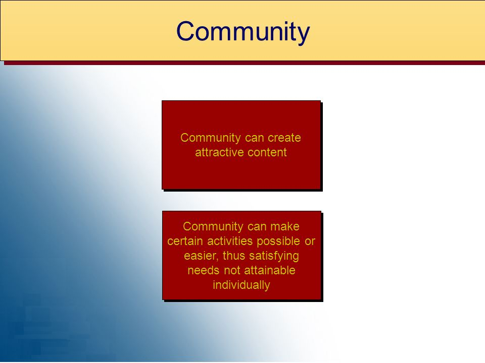 Community can create attractive content Community can make certain activities possible or easier, thus satisfying needs not attainable individually Community