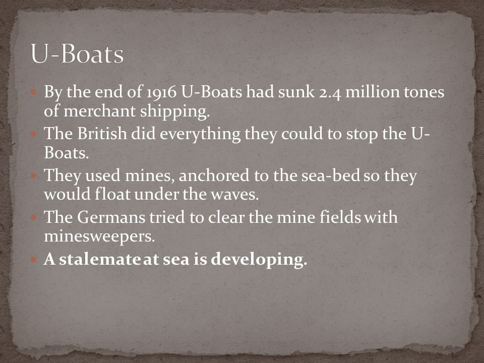 By the end of 1916 U-Boats had sunk 2.4 million tones of merchant shipping. The British did everything they could to stop the U- Boats. They used mine