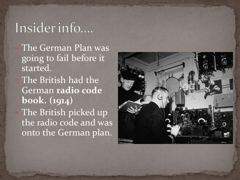 The German Plan was going to fail before it started. The British had the German radio code book. (1914) The British picked up the radio code and was o