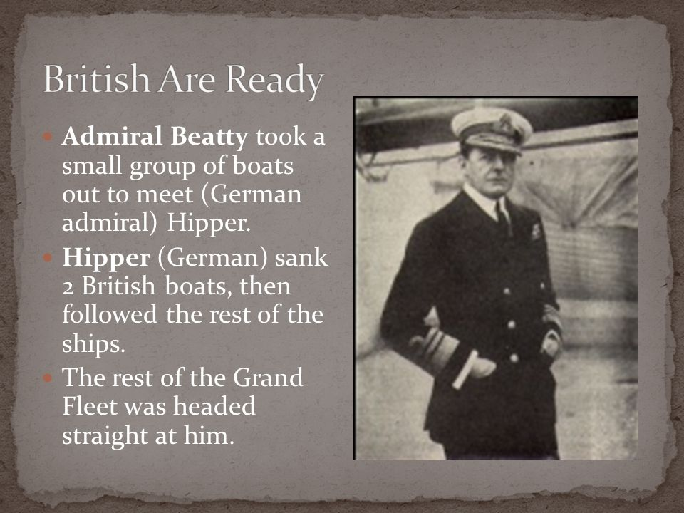Admiral Beatty took a small group of boats out to meet (German admiral) Hipper. Hipper (German) sank 2 British boats, then followed the rest of the sh