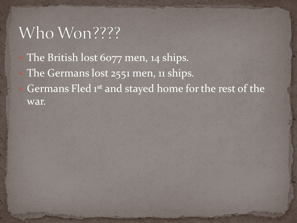 The British lost 6077 men, 14 ships. The Germans lost 2551 men, 11 ships. Germans Fled 1 st and stayed home for the rest of the war.