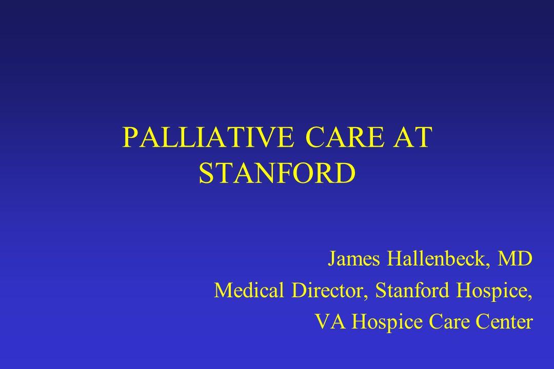 PALLIATIVE CARE AT STANFORD James Hallenbeck, MD Medical Director, Stanford Hospice, VA Hospice Care Center